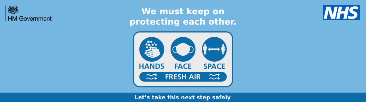 HM Government and NHS banner, text reads: We must keep protecting each other. Remember: hands, face, space, fresh air. Let's take this step safely.
